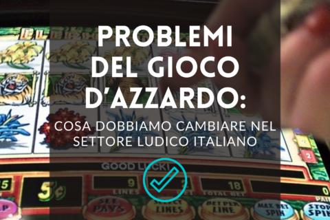 Problemi del gioco dazzardo cosa dobbiamo cambiare nel settore ludico italiano